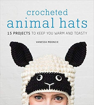 Crocheted Animal Hats: 15 Projects To Keep You Warm and Toasty by Vanessa Mooncie